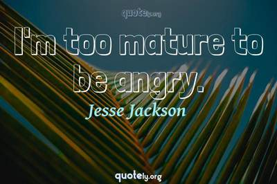 Photo Quote of I'm too mature to be angry.