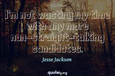 Photo Quote of I'm not wasting my time with any more non-straight-talking candidates.