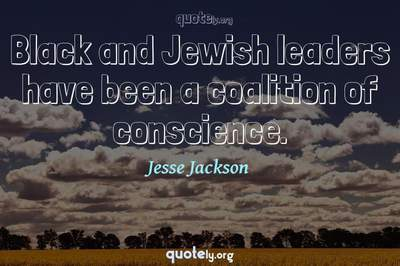 Photo Quote of Black and Jewish leaders have been a coalition of conscience.