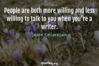 Photo Quote of People are both more willing and less willing to talk to you when you're a writer.