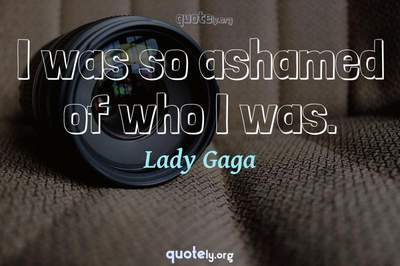 Photo Quote of I was so ashamed of who I was.