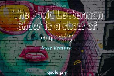 Photo Quote of 'The David Letterman Show' is a show of comedy.