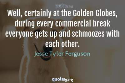 Photo Quote of Well, certainly at the Golden Globes, during every commercial break everyone gets up and schmoozes with each other.