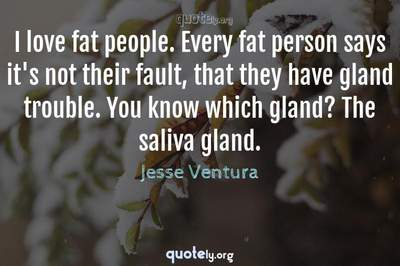 Photo Quote of I love fat people. Every fat person says it's not their fault, that they have gland trouble. You know which gland? The saliva gland.