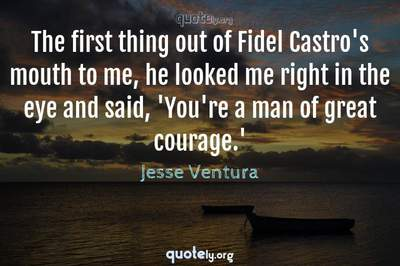 Photo Quote of The first thing out of Fidel Castro's mouth to me, he looked me right in the eye and said, 'You're a man of great courage.'