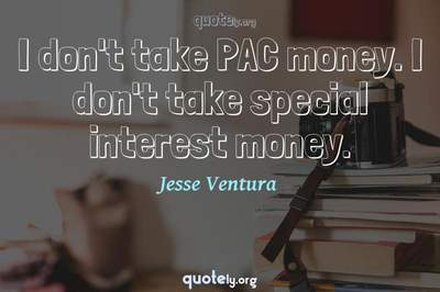 Photo Quote of I don't take PAC money. I don't take special interest money.