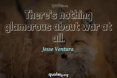 Photo Quote of There's nothing glamorous about war at all.