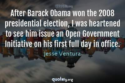 Photo Quote of After Barack Obama won the 2008 presidential election, I was heartened to see him issue an Open Government Initiative on his first full day in office.