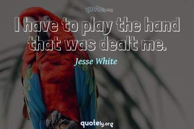 Photo Quote of I have to play the hand that was dealt me.