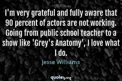 Photo Quote of I'm very grateful and fully aware that 90 percent of actors are not working. Going from public school teacher to a show like 'Grey's Anatomy', I love what I do.