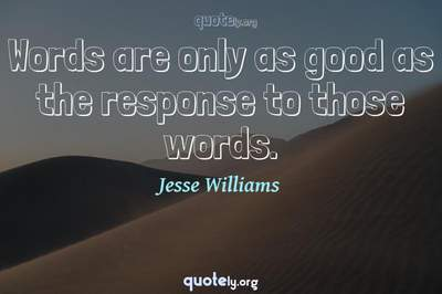 Photo Quote of Words are only as good as the response to those words.
