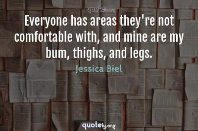 Photo Quote of Everyone has areas they're not comfortable with, and mine are my bum, thighs, and legs.