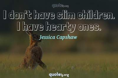 Photo Quote of I don't have slim children. I have hearty ones.