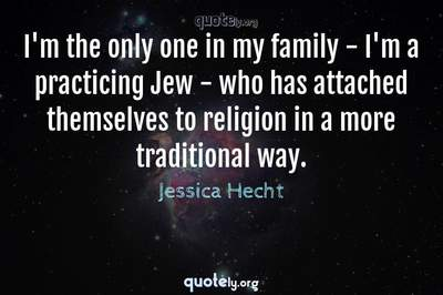 Photo Quote of I'm the only one in my family - I'm a practicing Jew - who has attached themselves to religion in a more traditional way.