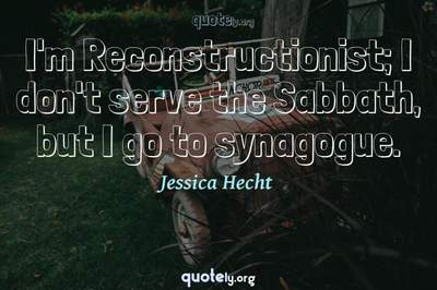 Photo Quote of I'm Reconstructionist; I don't serve the Sabbath, but I go to synagogue.