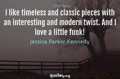 Photo Quote of I like timeless and classic pieces with an interesting and modern twist. And I love a little funk!
