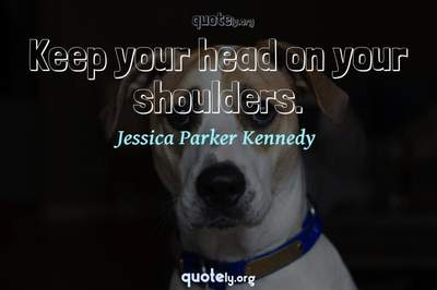 Photo Quote of Keep your head on your shoulders.