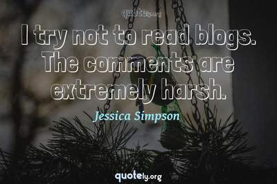 Photo Quote of I try not to read blogs. The comments are extremely harsh.