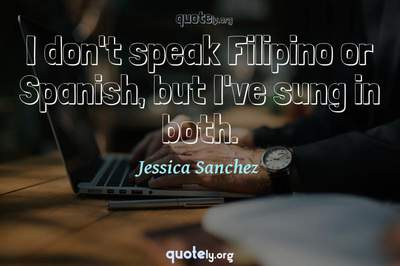 Photo Quote of I don't speak Filipino or Spanish, but I've sung in both.