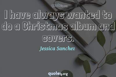 Photo Quote of I have always wanted to do a Christmas album and covers.
