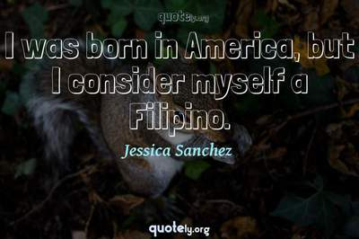 Photo Quote of I was born in America, but I consider myself a Filipino.