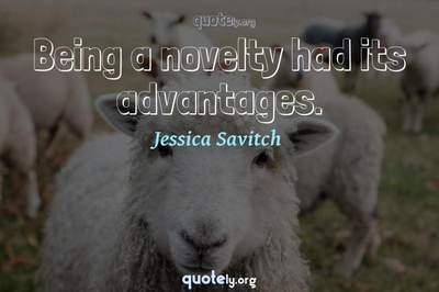 Photo Quote of Being a novelty had its advantages.