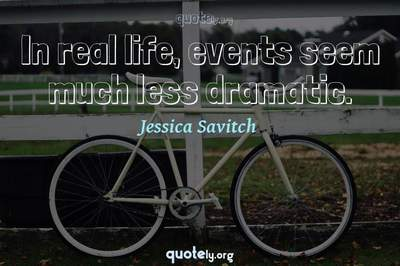Photo Quote of In real life, events seem much less dramatic.