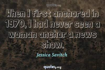 Photo Quote of When I first anchored in 1970, I had never seen a woman anchor a news show.