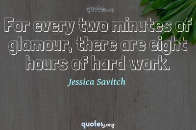 Photo Quote of For every two minutes of glamour, there are eight hours of hard work.