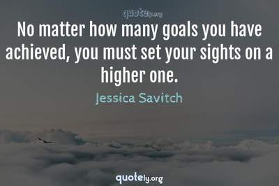 Photo Quote of No matter how many goals you have achieved, you must set your sights on a higher one.