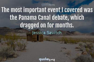 Photo Quote of The most important event I covered was the Panama Canal debate, which dragged on for months.