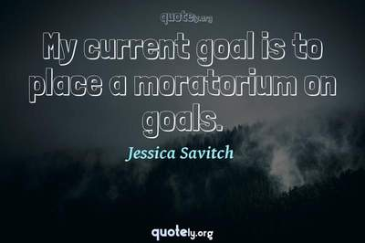 Photo Quote of My current goal is to place a moratorium on goals.