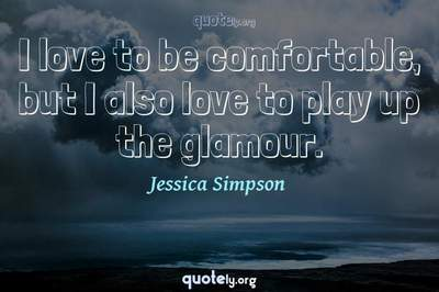 Photo Quote of I love to be comfortable, but I also love to play up the glamour.