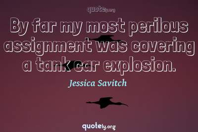 Photo Quote of By far my most perilous assignment was covering a tank car explosion.