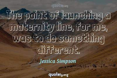 Photo Quote of The point of launching a maternity line, for me, was to do something different.