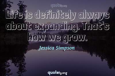 Photo Quote of Life is definitely always about expanding. That's how we grow.