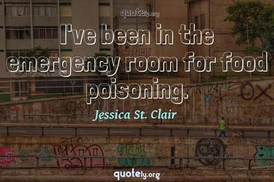 Photo Quote of I've been in the emergency room for food poisoning.