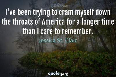 Photo Quote of I've been trying to cram myself down the throats of America for a longer time than I care to remember.