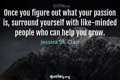 Photo Quote of Once you figure out what your passion is, surround yourself with like-minded people who can help you grow.