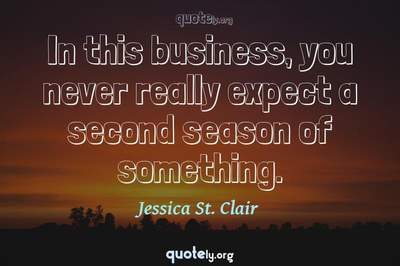 Photo Quote of In this business, you never really expect a second season of something.