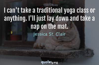 Photo Quote of I can't take a traditional yoga class or anything. I'll just lay down and take a nap on the mat.