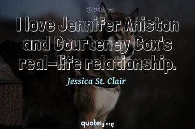 Photo Quote of I love Jennifer Aniston and Courteney Cox's real-life relationship.