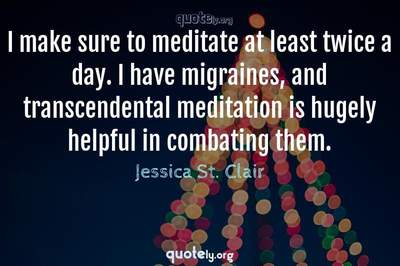 Photo Quote of I make sure to meditate at least twice a day. I have migraines, and transcendental meditation is hugely helpful in combating them.