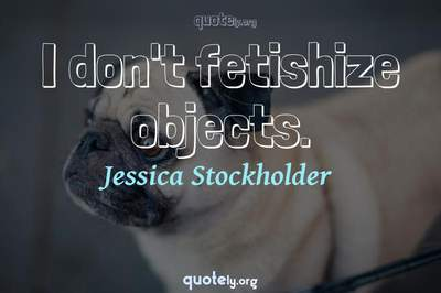 Photo Quote of I don't fetishize objects.