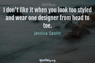 Photo Quote of I don't like it when you look too styled and wear one designer from head to toe.