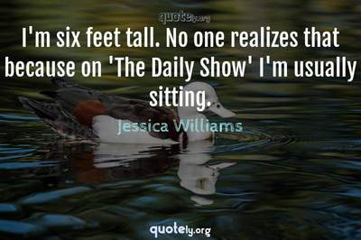 Photo Quote of I'm six feet tall. No one realizes that because on 'The Daily Show' I'm usually sitting.