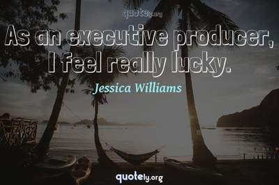 Photo Quote of As an executive producer, I feel really lucky.