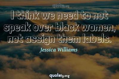 Photo Quote of I think we need to not speak over black women, not assign them labels.