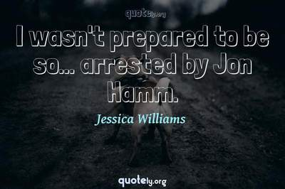 Photo Quote of I wasn't prepared to be so... arrested by Jon Hamm.