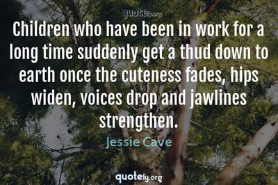 Photo Quote of Children who have been in work for a long time suddenly get a thud down to earth once the cuteness fades, hips widen, voices drop and jawlines strengthen.